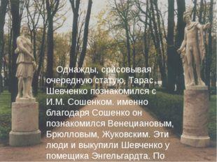 Однажды, срисовывая очередную статую, Тарас Шевченко познакомился с И.М. Сош