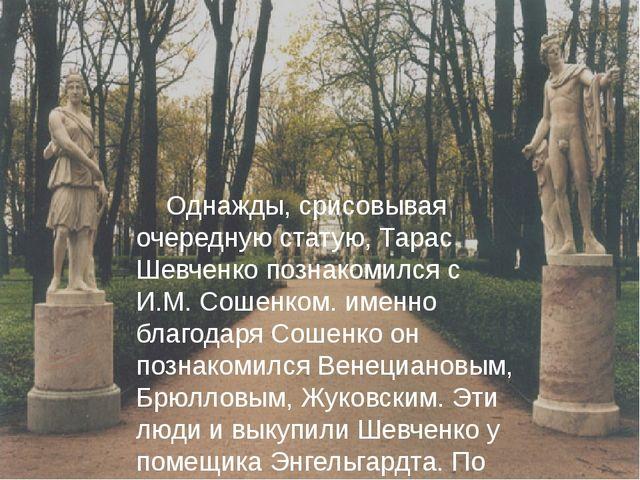 Однажды, срисовывая очередную статую, Тарас Шевченко познакомился с И.М. Сош...