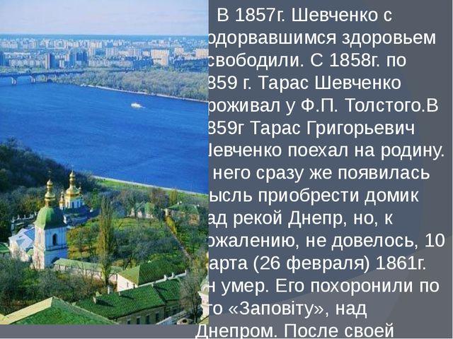 В 1857г. Шевченко с подорвавшимся здоровьем освободили. С 1858г. по 1859 г....