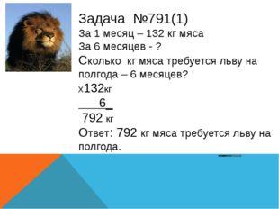 Задача №791(1) За 1 месяц – 132 кг мяса За 6 месяцев - ? Сколько кг мяса треб