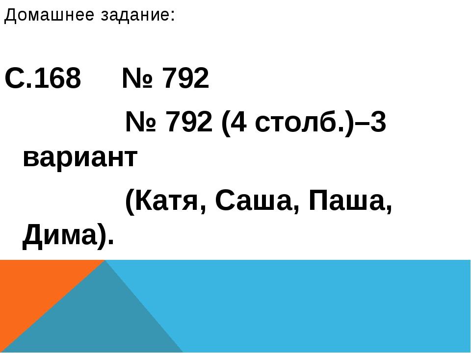 Домашнее задание: С.168 № 792 № 792 (4 столб.)–3 вариант (Катя, Саша, Паша, Д...