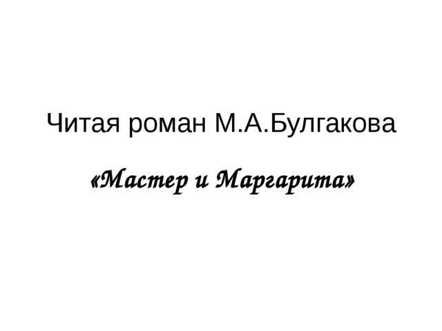 Читая роман М.А.Булгакова «Мастер и Маргарита»