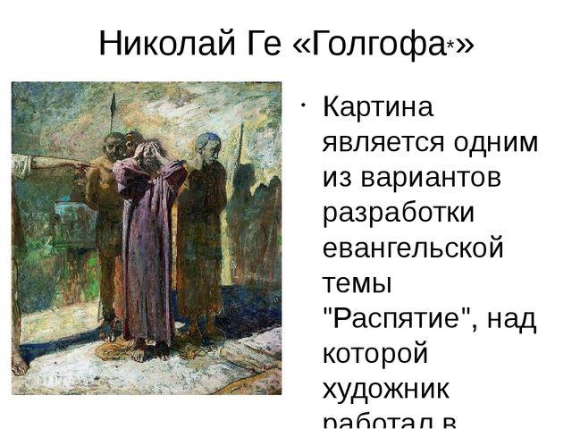Николай Ге «Голгофа*» Картина является одним из вариантов разработки евангель...