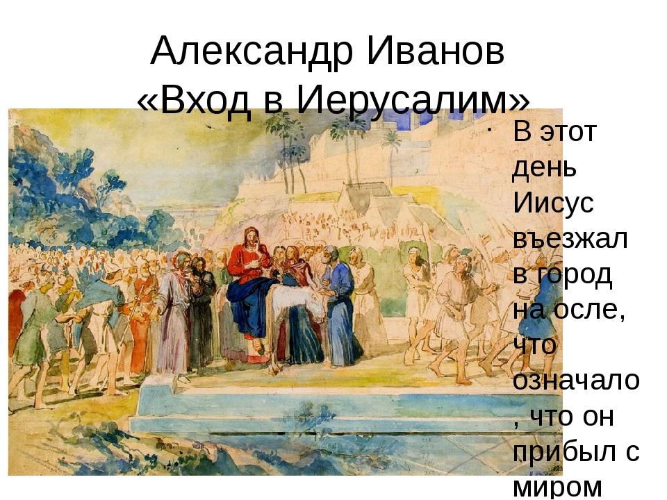 Александр Иванов «Вход в Иерусалим» В этот день Иисус въезжал в город на осле...