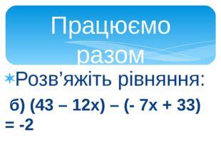 Розв'яжіть рівняння: а) (2х – 1) + (- х + 5) = 2 Відповідь: -2 б) (43 – 12х)