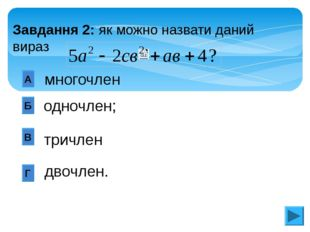 одночлен; А Б В Г многочлен тричлен двочлен. Завдання 2: як можно назвати да