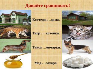 Давайте сравнивать!  Коттедж …дома.   Тигр … котенка.   Такса …овчарки.
