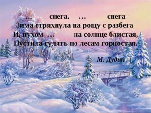 … снега, … снега Зима отряхнула на рощу с разбега И, пухом … на солнце б