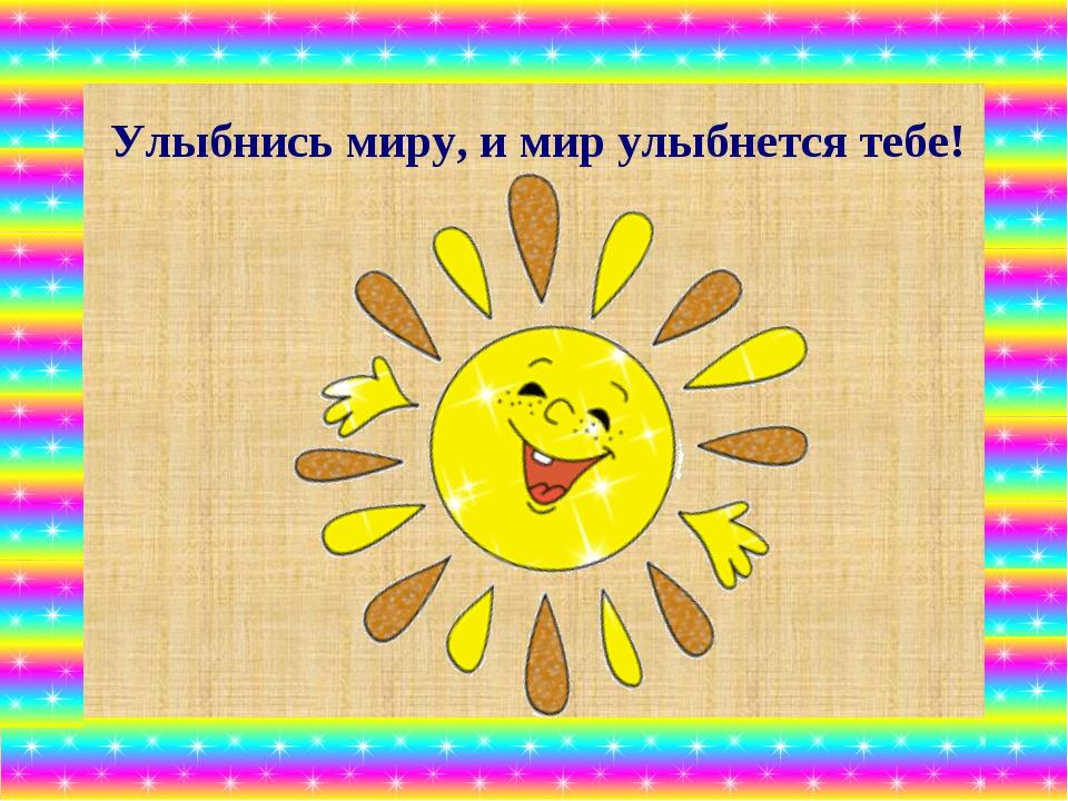Улыбнись миру, и мир улыбнется тебе!