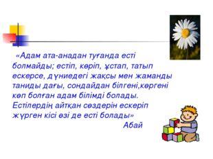 «Адам ата-анадан туғанда есті болмайды; естіп, көріп, ұстап, татып ескерсе,