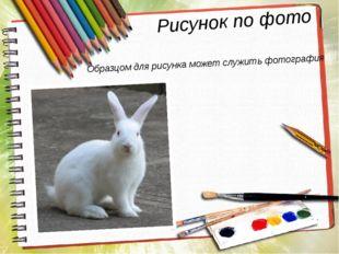 Рисунок по фото Образцом для рисунка может служить фотография