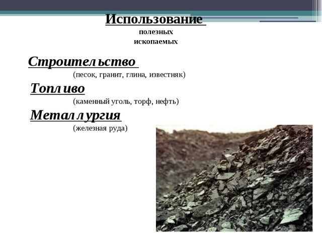Использование полезных ископаемых Строительство (песок, гранит, глина, извест...