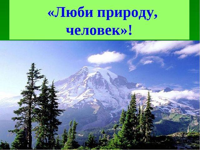 «Люби природу, человек»!