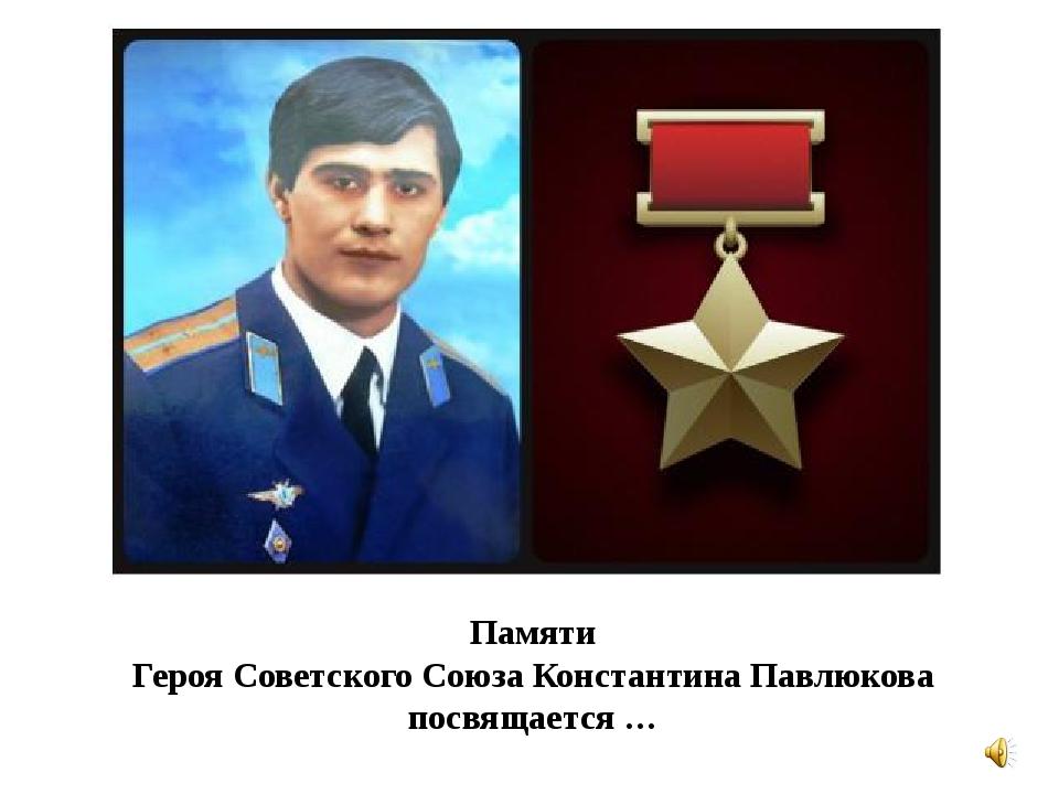 Памяти Героя Советского Союза Константина Павлюкова посвящается …