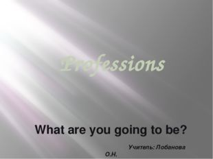 Professions What are you going to be? Учитель: Лобанова О.Н.