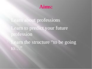 Aims: Learn about professions Learn to predict your future profession Learn t