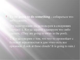 To be going to do something – собираться что-либо сделать. Эту конструкцию м