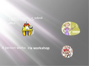 a workshop A person works at school A person works at an office A person work