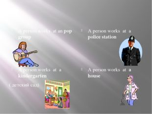 A person works at an pop group A person works at a police station A person wo