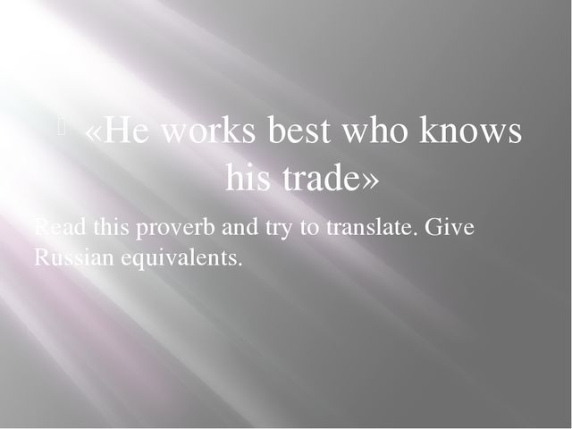 «He works best who knows his trade» Read this proverb and try to translate....