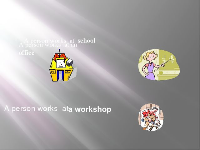 a workshop A person works at school A person works at an office A person work...