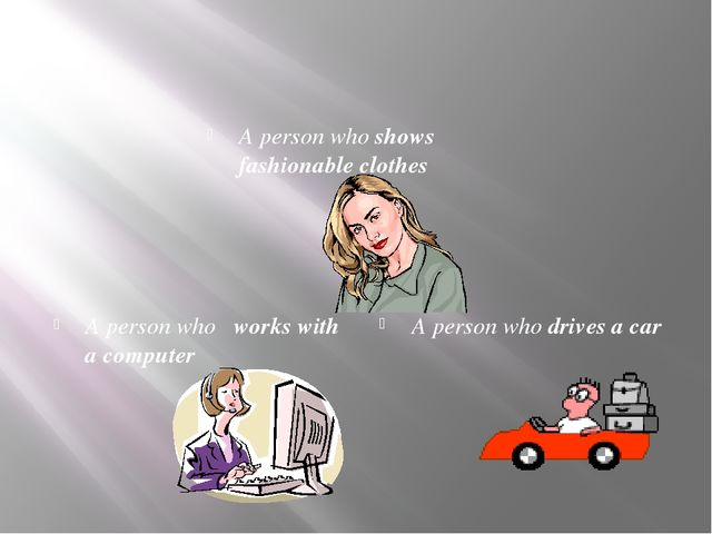 A person who shows fashionable clothes A person who works with a computer A...