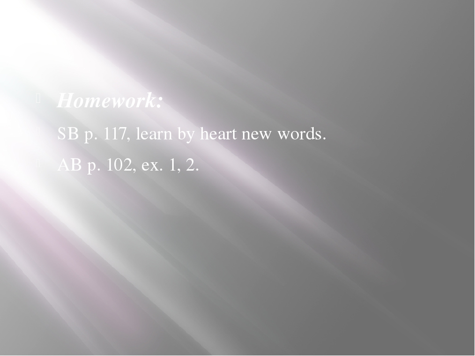 Homework: SB p. 117, learn by heart new words. AB p. 102, ex. 1, 2.