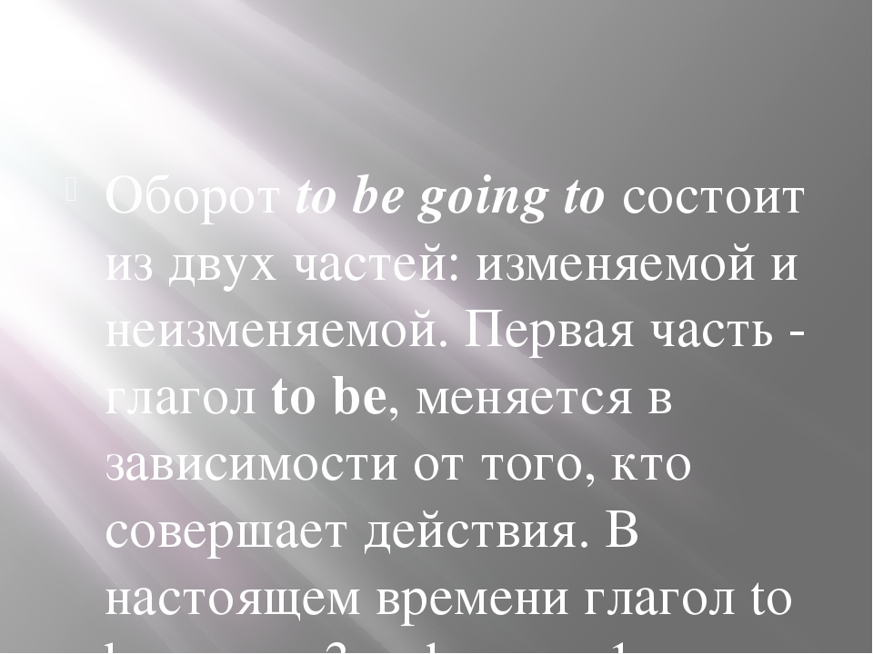Оборот to be going to состоит из двух частей: изменяемой и неизменяемой. Пер...