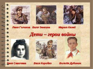 Дети – герои войны Леня Голиков Валя Зенкина Марат Казей Таня Савичева Вася К