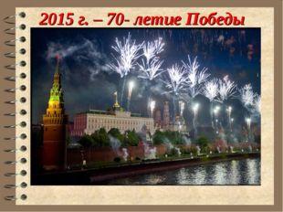 2015 г. – 70- летие Победы