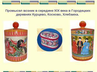 Промысел возник в середине XIX века в Городецких деревнях Курцево, Косково, Х