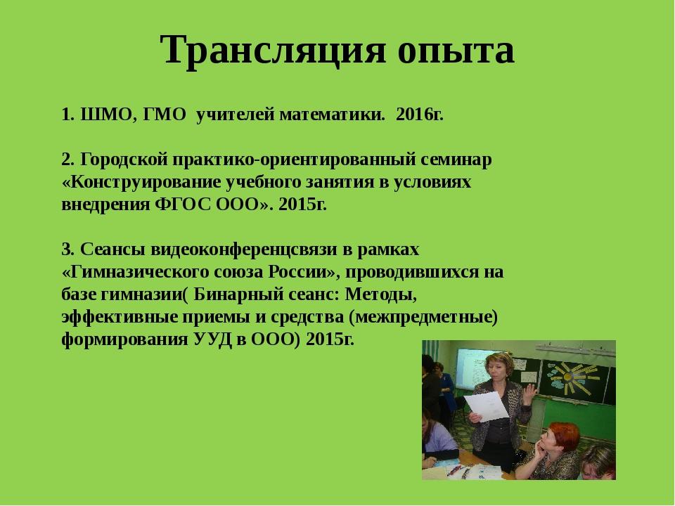 Трансляция опыта 1. ШМО, ГМО учителей математики. 2016г. 2. Городской практик...