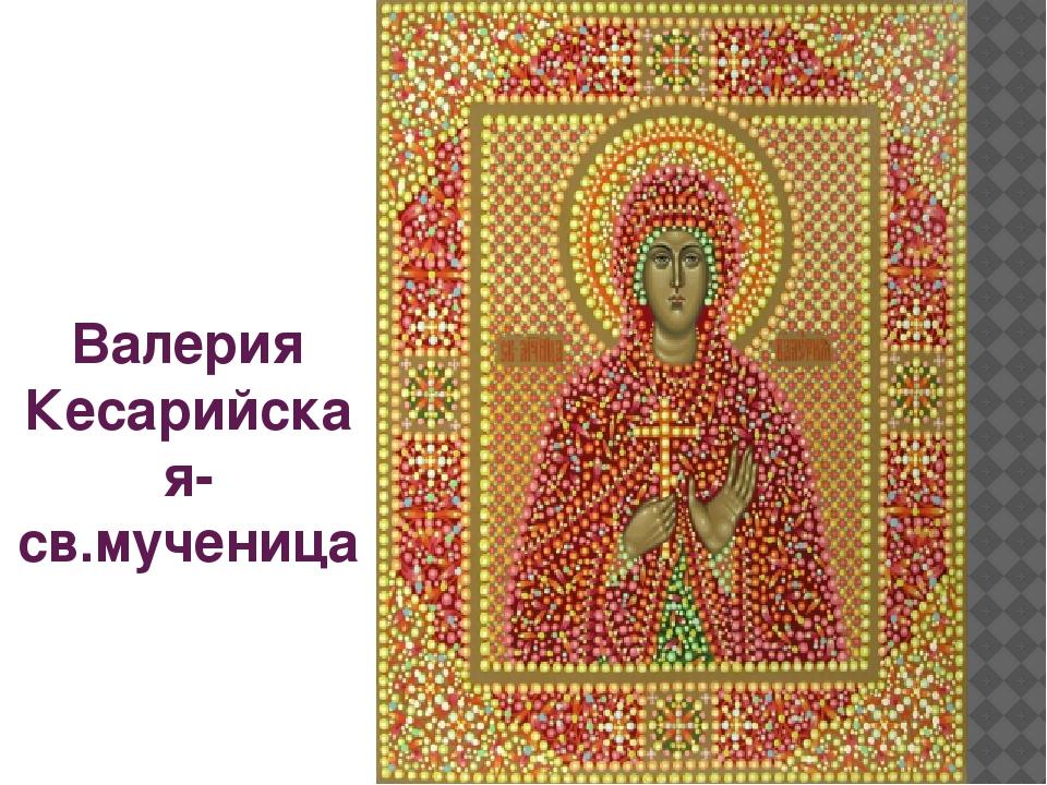 Валерия Кесарийская- св.мученица