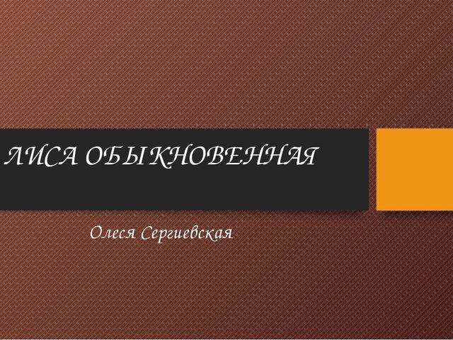 ЛИСА ОБЫКНОВЕННАЯ Олеся Сергиевская
