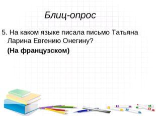Блиц-опрос 5. На каком языке писала письмо Татьяна Ларина Евгению Онегину? (Н