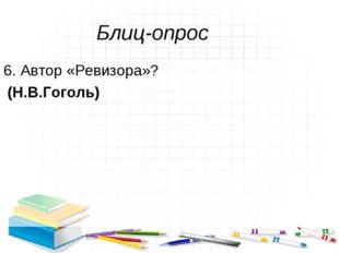 Блиц-опрос 6. Автор «Ревизора»? (Н.В.Гоголь)