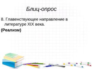 Блиц-опрос 8. Главенствующее направление в литературе XIX века. (Реализм)