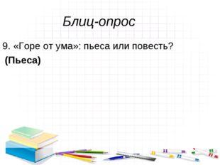 Блиц-опрос 9. «Горе от ума»: пьеса или повесть? (Пьеса)
