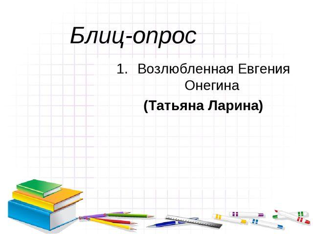 Блиц-опрос Возлюбленная Евгения Онегина (Татьяна Ларина)