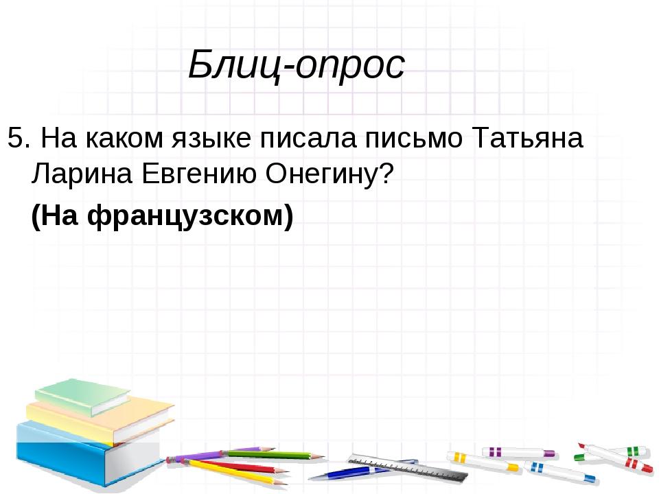 Блиц-опрос 5. На каком языке писала письмо Татьяна Ларина Евгению Онегину? (Н...