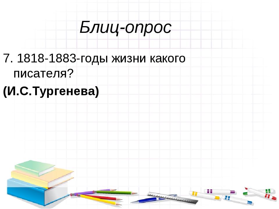 Блиц-опрос 7. 1818-1883-годы жизни какого писателя? (И.С.Тургенева)