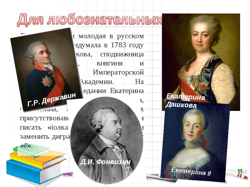 Буква Ё – самая молодая в русском алфавите. Её придумала в 1783 году Екатери...
