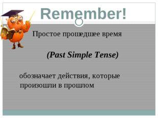 Remember! Простое прошедшее время (Past Simple Tense) обозначает действия, ко