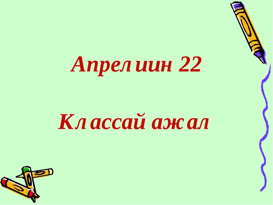 Апрелиин 22 Классай ажал