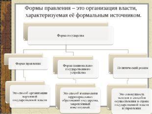 Формы правления – это организация власти, характеризуемая её формальным источ