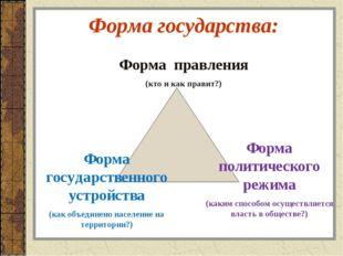Форма государства: Форма правления (кто и как правит?) Форма государственного