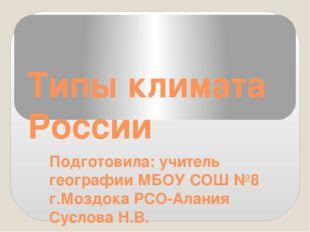 Типы климата России Подготовила: учитель географии МБОУ СОШ №8 г.Моздока РСО-