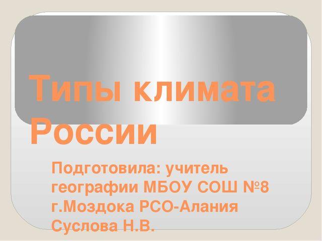 Типы климата России Подготовила: учитель географии МБОУ СОШ №8 г.Моздока РСО-...
