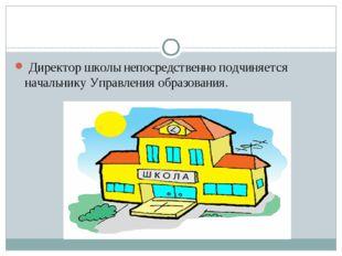 Директор школы непосредственно подчиняется начальнику Управления образования.