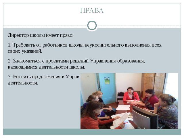ПРАВА Директор школы имеет право: 1. Требовать от работников школы неукосните...